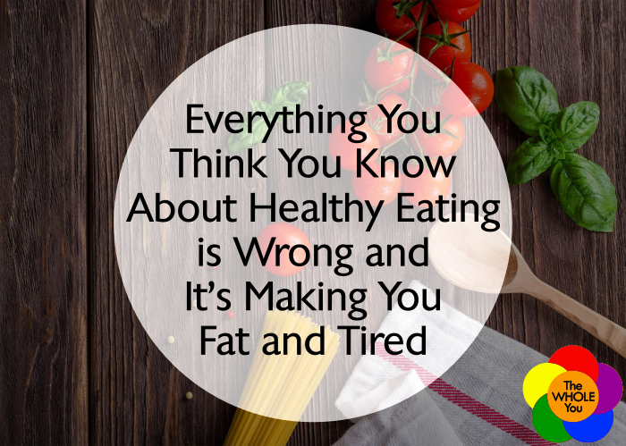 Everything you think you know about healthy eating is wrong and it's making you fat and tired.