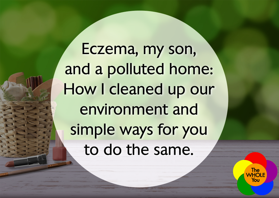 Eczema, my son, and a polluted home: How I cleaned up our environment and simple ways for you to do the same.