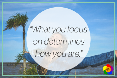 What you focus on determines how you are.