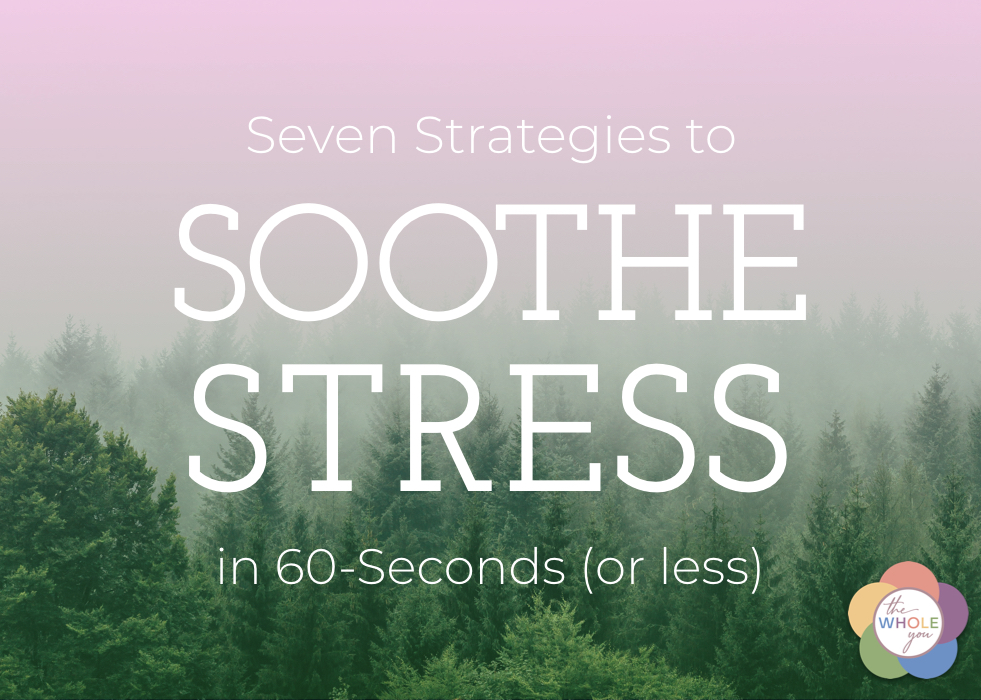 7 Strategies to Soothe Stress in 60-Seconds or Less